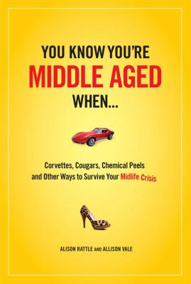 You Know You're Middle-Aged When...: Corvettes, Cougars, Chemical Peels, and Other Ways to Survive Your Midlife Crisis - Rattle, Alison, and Vale, Allison