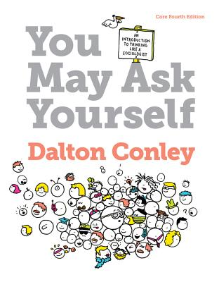 You May Ask Yourself: An Introduction to Thinking Like a Sociologist - Conley, Dalton