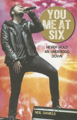 You Me At Six: Never Hold an Underdog Down - Daniels, Neil