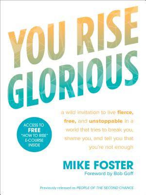 You Rise Glorious: A Wild Invitation to Live Fierce, Free, and Unstoppable in a World That Tries to Break You, Shame You, and Tell You That You're Not Enough - Foster, Mike, and Goff, Bob (Foreword by)