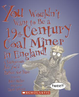 You Wouldn't Want to Be a 19th-Century Coal Miner in England!: A Dangerous Job You'd Rather Not Have - Malam, John