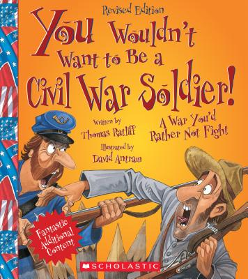 You Wouldn't Want to Be a Civil War Soldier!: A War You'd Rather Not Fight - Ratliff, Thomas M