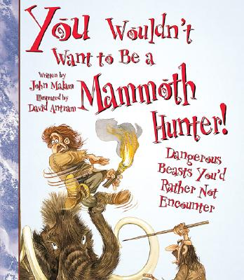 You Wouldn't Want to Be a Mammoth Hunter!: Dangerous Beasts You'd Rather Not Encounter - Malam, John
