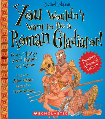 You Wouldn't Want to Be a Roman Gladiator!: Gory Things You'd Rather Not Know - Malam, John