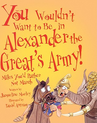 You Wouldn't Want to Be in Alexander the Great's Army!: Miles You'd Rather Not March - Morley, Jacqueline, and Antram, David (Illustrator), and Salariya, David (Creator)