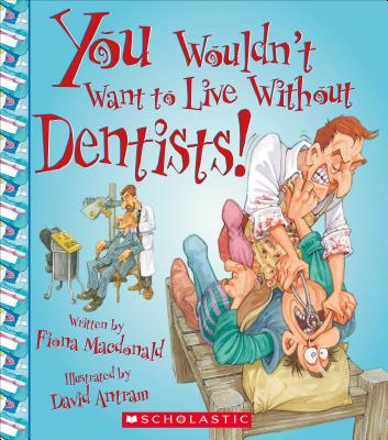 You Wouldn't Want to Live Without Dentists! - MacDonald, Fiona