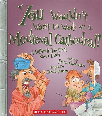 You Wouldn't Want to Work on a Medieval Cathedral!: A Difficult Job That Never Ends - MacDonald, Fiona, and Salariya, David (Creator)