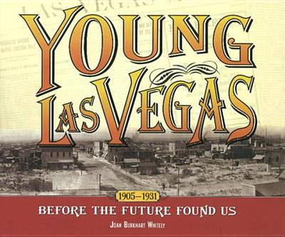Young Las Vegas: 1905-1931: Before the Future Found Us - Whitely, Joan Burkhart