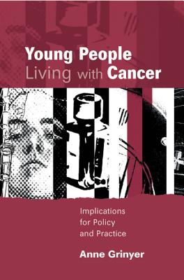 Young People Living with Cancer: Implications for Policy and Practice - Grinyer, Anne