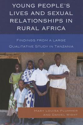 Young People's Lives and Sexual Relationships in Rural Africa: Findings from a Large Qualitative Study in Tanzania - Plummer, Mary Louisa, and Wight, Daniel, Professor