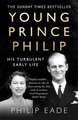 Young Prince Philip: His Turbulent Early Life - Eade, Philip