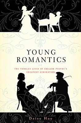 Young Romantics: The Tangled Lives of English Poetry's Greatest Generation - Hay, Daisy