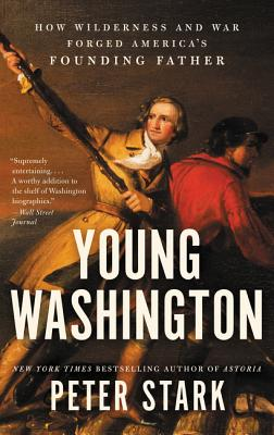 Young Washington: How Wilderness and War Forged America's Founding Father - Stark, Peter
