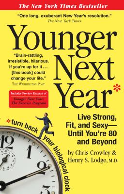 Younger Next Year: Live Strong, Fit, and Sexy - Until You're 80 and Beyond - Crowley, Chris, and Lodge, Henry S