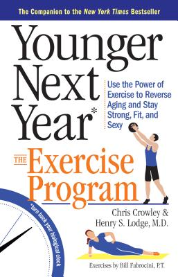 Younger Next Year: The Exercise Program: Use the Power of Exercise to Reverse Aging and Stay Strong, Fit, and Sexy - Crowley, Chris, and Lodge, Henry S, and Fabrocini, Bill, P.T., C.S.C.S.