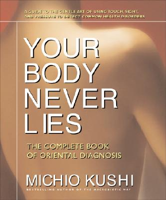 Your Body Never Lies: The Complete Book of Oriental Diagnosis - Kushi, Michio