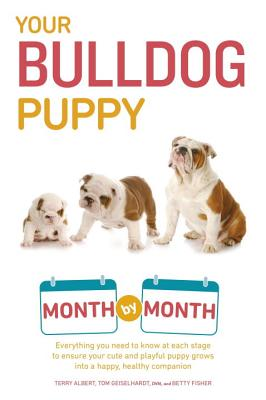 Your Bulldog Puppy Month by Month: Everything You Need to Know at Each Stage to Ensure Your Cute and Playful Puppy - Albert, Terry, and Geiselhardt, Tom