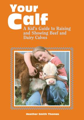 Your Calf: A Kid's Guide to Raising and Showing Beef and Dairy Calves - Thomas, Heather Smith
