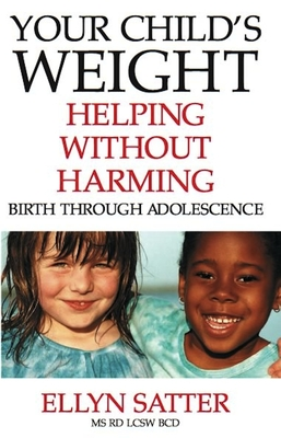 Your Child's Weight: Helping Without Harming, Birth Through Adolescence - Satter, Ellyn