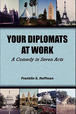 Your Diplomats at Work: A Comedy in Seven Acts - Huffman, Franklin E