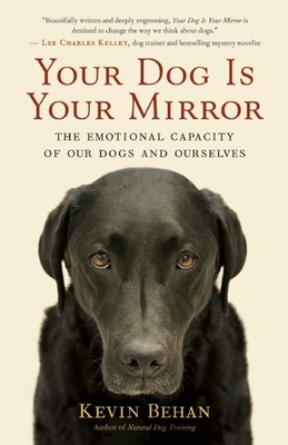 Your Dog Is Your Mirror: The Emotional Capacity of Our Dogs and Ourselves - Behan, Kevin