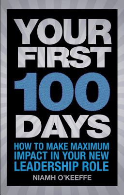 Your First 100 Days: How to make maximum impact in your new leadership role - O'Keeffe, Niamh