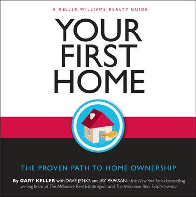 Your First Home: The Proven Path to Home Ownership: A Keller Williams Realty Guide - Keller, Gary