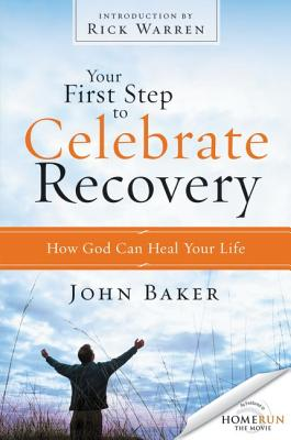 Your First Step to Celebrate Recovery: How God Can Heal Your Life - Baker, John, and Warren, Rick, D.Min. (Introduction by)