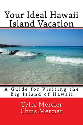 Your Ideal Hawaii Island Vacation: A Guide for Visiting the Big Island of Hawaii - Mercier, Tyler, and Mercier, Chris