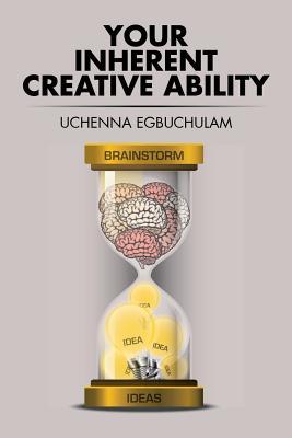 Your Inherent Creative Ability - Egbuchulam, Uchenna