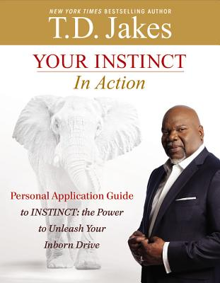 Your Instinct in Action: A Personal Application Guide to Instinct: The Power to Unleash Your Inborn Drive - Jakes, T D
