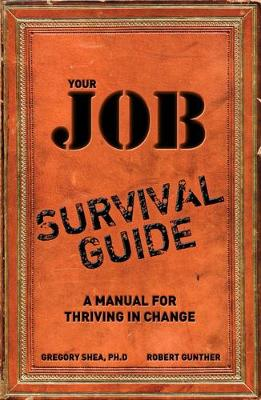 Your Job Survival Guide: A Manual for Thriving in Change - Shea, Gregory, and Gunther, Robert E