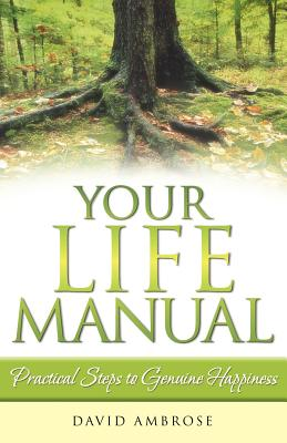Your Life Manual: Practical Steps to Genuine Happiness - Ambrose, David