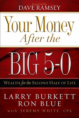Your Money After the Big 5-0: Wealth for the Second Half of Life - Blue, Ron, and Burkett, Larry, and White, Jeremy