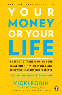 Your Money or Your Life: 9 Steps to Transforming Your Relationship with Money and Achieving Financial Independence: Fully Revised and Updated for 2018 - Robin, Vicki, and Dominguez, Joe, and Mustache, Money, Mr. (Foreword by)