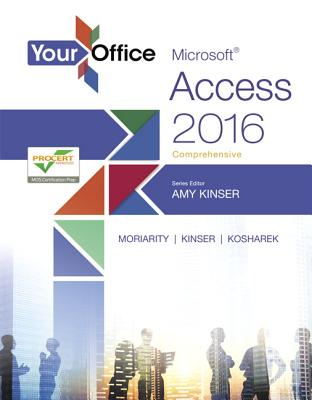 Your Office: Microsoft Access 2016 Comprehensive - Kinser, Amy S., and Moriarity, Brant, and Kinser, Eric