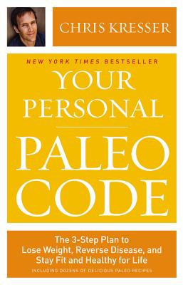 Your Personal Paleo Code: The 3-Step Plan to Lose Weight, Reverse Disease, and Stay Fit and Healthy for Life - Kresser, Chris