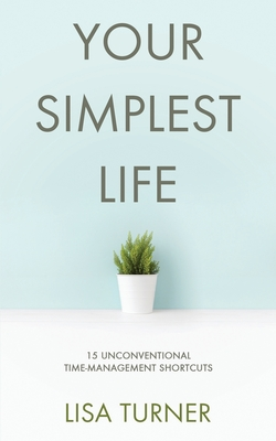 Your Simplest Life: 15 Unconventional Time Management Shortcuts - Productivity Tips and Goal-Setting Tricks So You Can Find Time to Live - Turner, Lisa