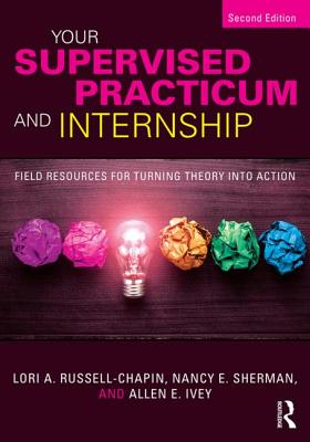 Your Supervised Practicum and Internship: Field Resources for Turning Theory into Action - Russell-Chapin, Lori A., and Sherman, Nancy E., and Ivey, Allen E.