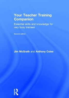Your Teacher Training Companion: Essential Skills and Knowledge for Very Busy Trainees - Coles, Anthony, and McGrath, Jim
