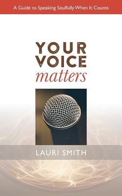 Your Voice Matters: A Guide to Speaking Soulfully When It Counts - Smith, Lauri