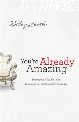 You're Already Amazing: Embracing Who You Are, Becoming All God Created You to Be - Gerth, Holley