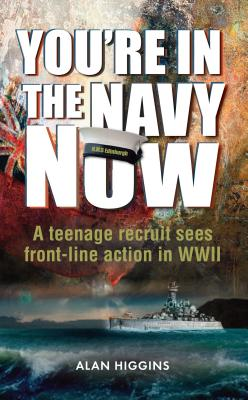 You're in the Navy now: A teenage recruit sees front-line action in WWII - Higgins, Alan