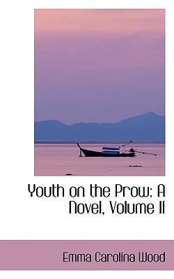 Youth on the Prow: A Novel, Volume II - Wood, Emma Carolina