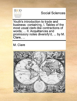 Youth's Introduction to Trade and Business: Containing, I. Tables of the Most Usual Clerk-Like Contractions of Words; ... II. Acquittances and Promissory Notes Diversify'd, ... by M. Clare, ... - Clare, M