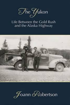 Yukon: Life Between the Gold Rush & the Alaska Highway - Robertson, Joann