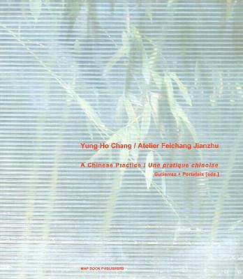 Yung Ho Chang/Atelier Feichang Jianzhu: A Chinese Practice/Une Pratique Chinoise - Gutierrez, Laurent, and Portefaix, Valerie, and Lerup, Lars