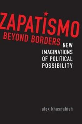 Zapatismo Beyond Borders: New Imaginations of Political Possibility - Khasnabish, Alex
