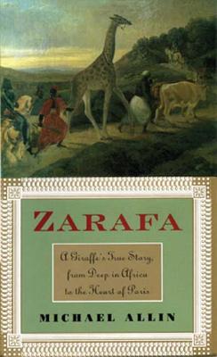 Zarafa: A Giraffe's True Story, from Deep in Africa to the Heart of Paris - Allin, Michael