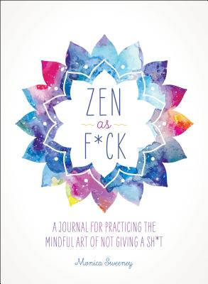 Zen as F*ck: A Journal for Practicing the Mindful Art of Not Giving a Sh*t - Sweeney, Monica